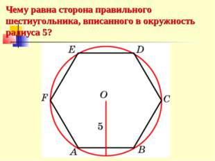 Чему равна сторона правильного шестиугольника, вписанного в окружность радиус