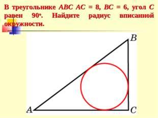 В треугольнике ABC AC = 8, BC = 6, угол C равен 90о. Найдите радиус вписанной