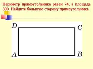 Периметр прямоугольника равен 74, а площадь 300. Найдите большую сторону прям