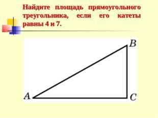 Найдите площадь прямоугольного треугольника, если его катеты равны 4 и 7.