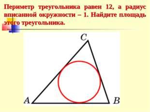 Периметр треугольника равен 12, а радиус вписанной окружности – 1. Найдите пл
