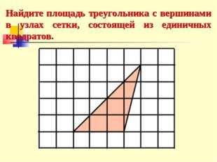 Найдите площадь треугольника с вершинами в узлах сетки, состоящей из единичны
