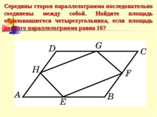Середины сторон параллелограмма последовательно соединены между собой. Найдит