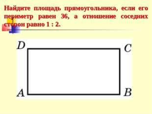 Найдите площадь прямоугольника, если его периметр равен 36, а отношение сосед