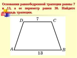 Основания равнобедренной трапеции равны 7 и 13, а ее периметр равен 30. Найди