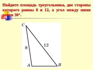 Найдите площадь треугольника, две стороны которого равны 8 и 12, а угол между