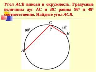 Угол ACB вписан в окружность. Градусные величины дуг AC и BC равны 98о и 48о