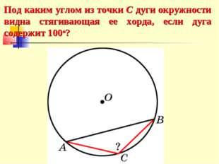 Под каким углом из точки C дуги окружности видна стягивающая ее хорда, если д