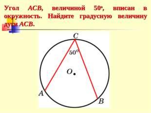 Угол ACB, величиной 50о, вписан в окружность. Найдите градусную величину дуги
