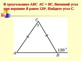 В треугольнике ABC AC = BC. Внешний угол при вершине B равен 120o. Найдите уг