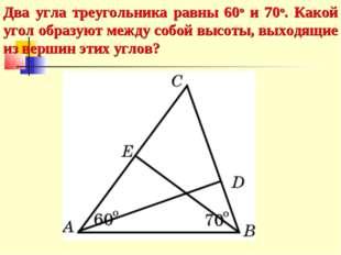 Два угла треугольника равны 60о и 70о. Какой угол образуют между собой высоты