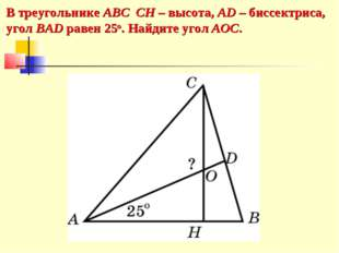 В треугольнике АВС CH – высота, AD – биссектриса, угол BAD равен 25o. Найдите