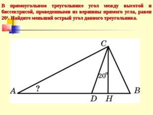 В прямоугольном треугольнике угол между высотой и биссектрисой, проведенными