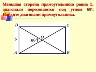 Меньшая сторона прямоугольника равна 5, диагонали пересекаются под углом 60о.