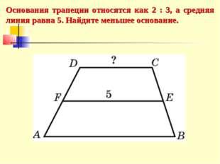 Основания трапеции относятся как 2 : 3, а средняя линия равна 5. Найдите мень