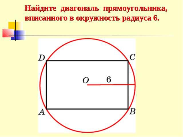 Найдите диагональ прямоугольника, вписанного в окружность радиуса 6.