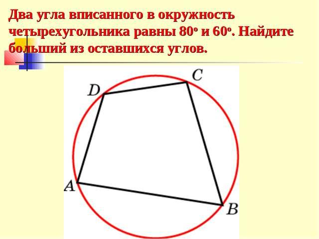 Два угла вписанного в окружность четырехугольника равны 80о и 60о. Найдите бо...