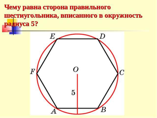 Чему равна сторона правильного шестиугольника, вписанного в окружность радиус...