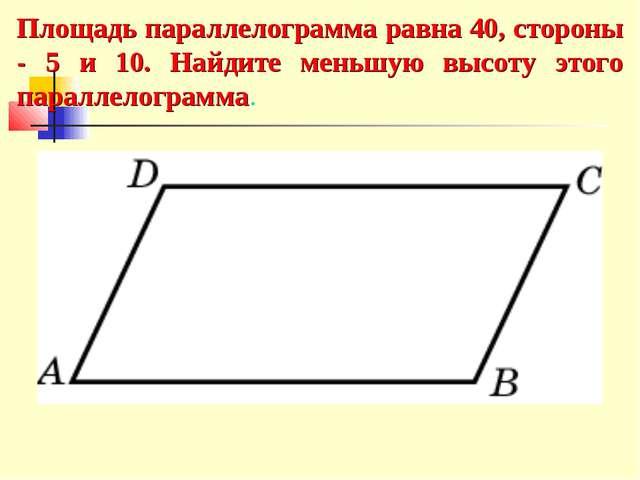 Площадь параллелограмма равна 40, стороны - 5 и 10. Найдите меньшую высоту эт...