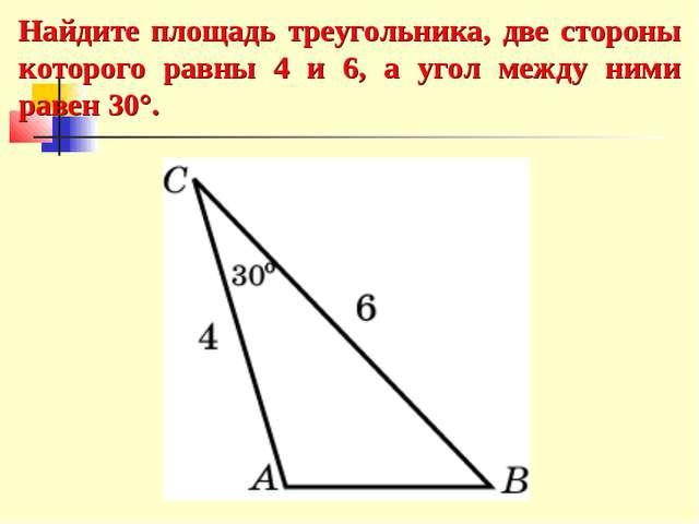 Найдите площадь треугольника, две стороны которого равны 4 и 6, а угол между...