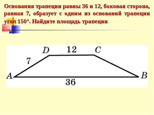 Основания трапеции равны 36 и 12, боковая сторона, равная 7, образует с одним...