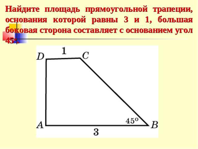 Найдите площадь прямоугольной трапеции, основания которой равны 3 и 1, больша...