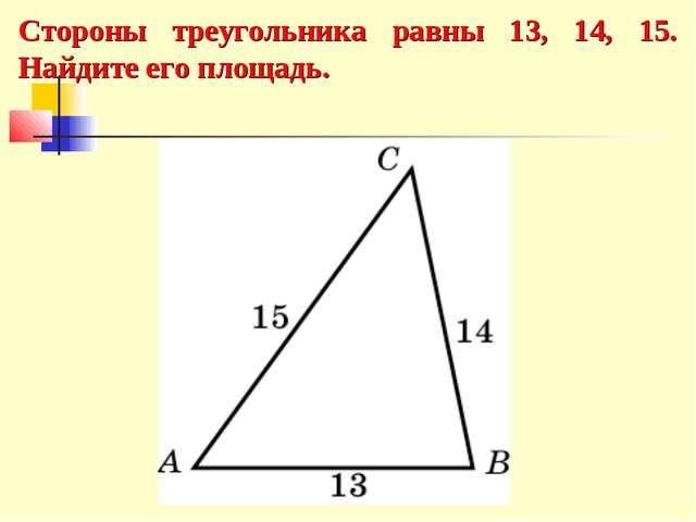 Стороны треугольника равны 13, 14, 15. Найдите его площадь.