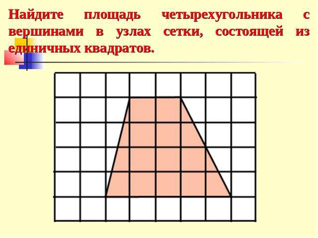 Найдите площадь четырехугольника с вершинами в узлах сетки, состоящей из един...