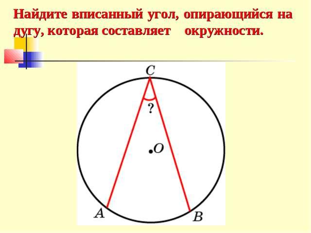 Найдите вписанный угол, опирающийся на дугу, которая составляет окружности.