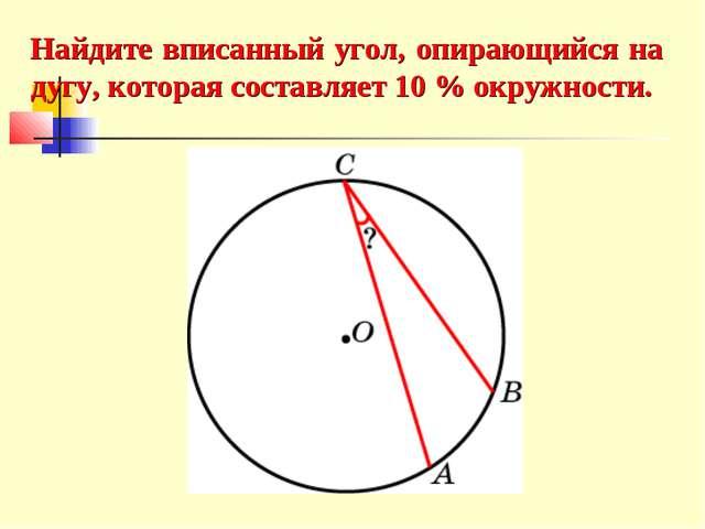 Найдите вписанный угол, опирающийся на дугу, которая составляет 10 % окружнос...