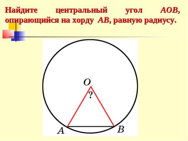 Найдите центральный угол AOB, опирающийся на хорду AB, равную радиусу.