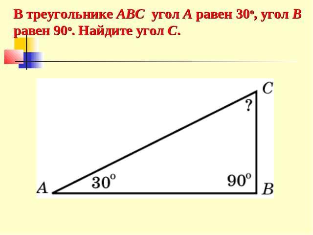 В треугольнике ABC угол A равен 30o, угол B равен 90o. Найдите угол C.