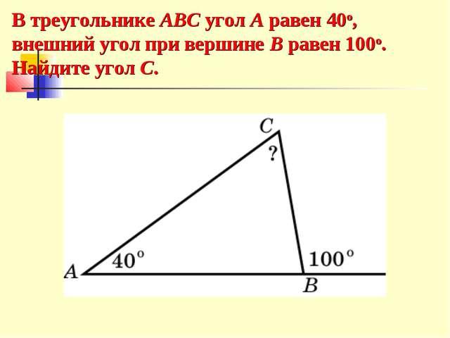 В треугольнике ABC угол A равен 40o, внешний угол при вершине B равен 100o. Н...