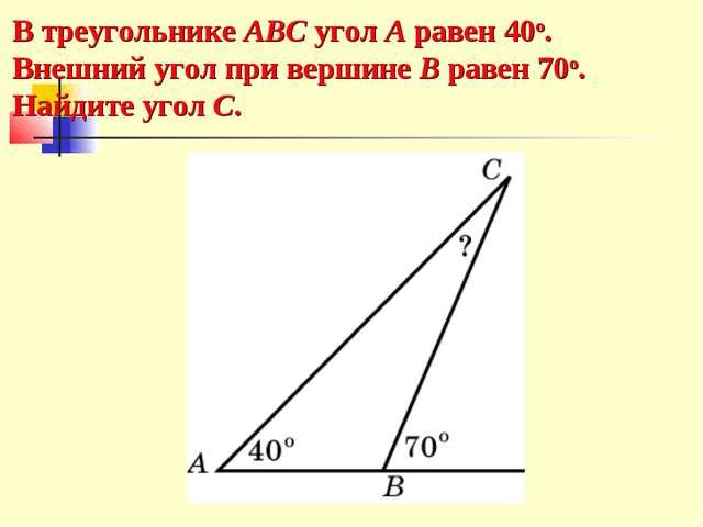 В треугольнике ABC угол A равен 40o. Внешний угол при вершине B равен 70o. На...