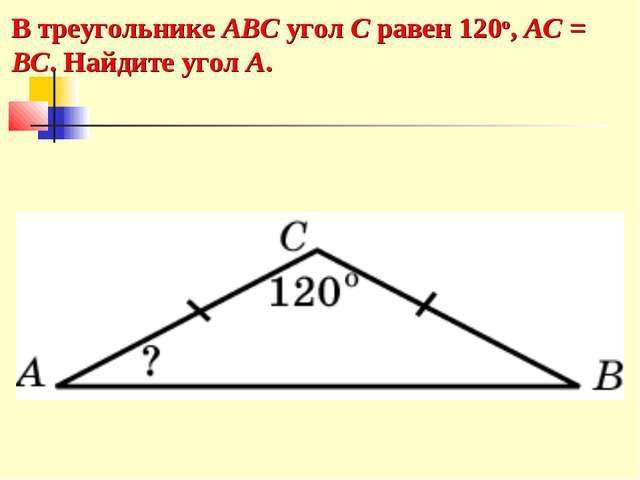 В треугольнике ABC угол C равен 120o, AC = BC. Найдите угол A.