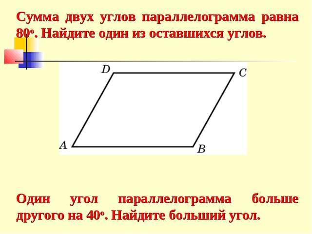 Сумма двух углов параллелограмма равна 80о. Найдите один из оставшихся углов....