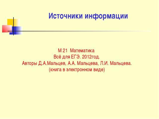 Источники информации М 21 Математика Всё для ЕГЭ. 2012год. Авторы Д.А.Мальцев...