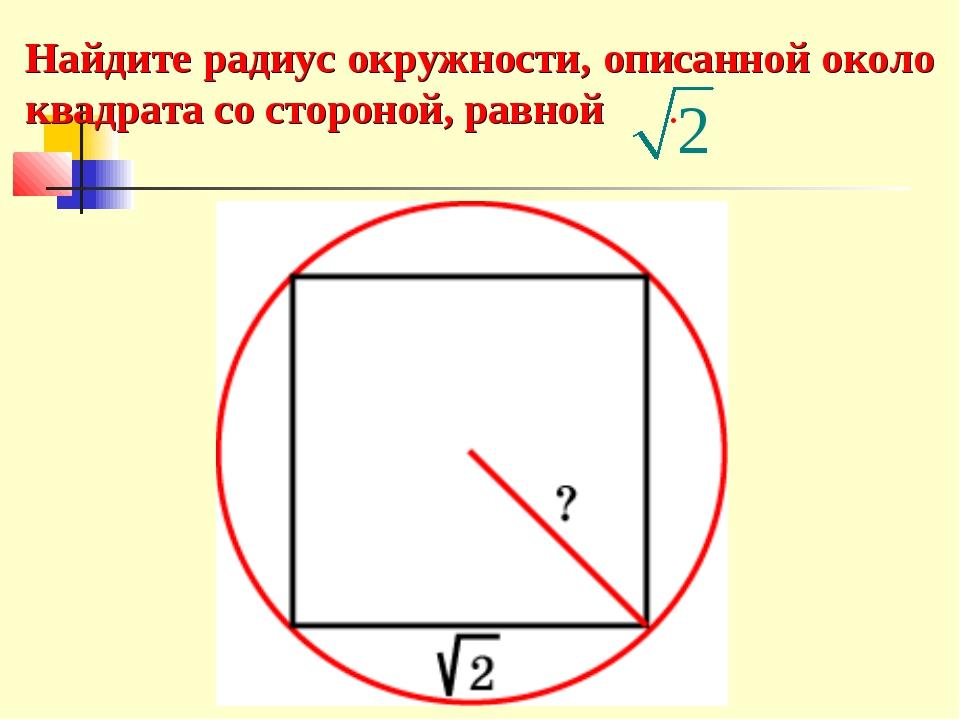Найдите радиус окружности, описанной около квадрата со стороной, равной .