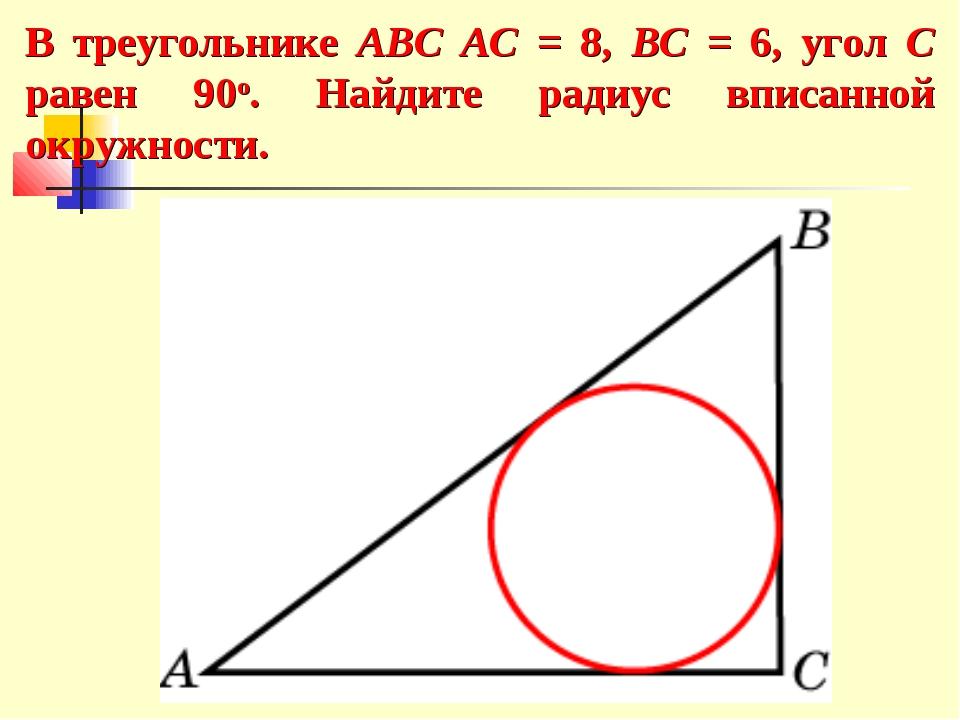 В треугольнике ABC AC = 8, BC = 6, угол C равен 90о. Найдите радиус вписанной...