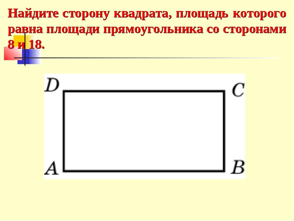 Найдите сторону квадрата, площадь которого равна площади прямоугольника со ст...