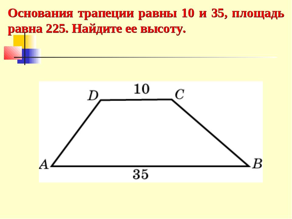 Основания трапеции равны 10 и 35, площадь равна 225. Найдите ее высоту.