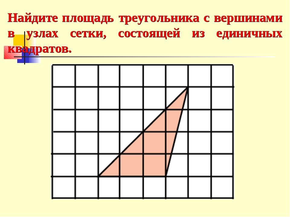 Найдите площадь треугольника с вершинами в узлах сетки, состоящей из единичны...