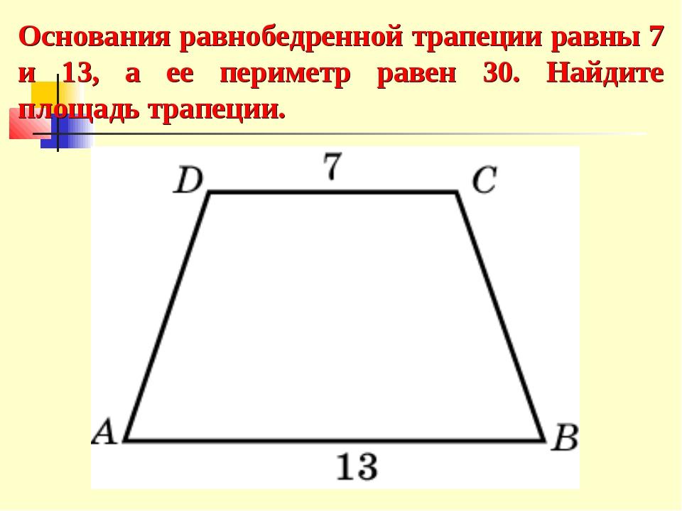 Основания равнобедренной трапеции равны 7 и 13, а ее периметр равен 30. Найди...
