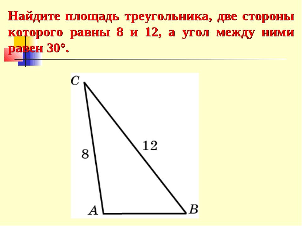 Найдите площадь треугольника, две стороны которого равны 8 и 12, а угол между...