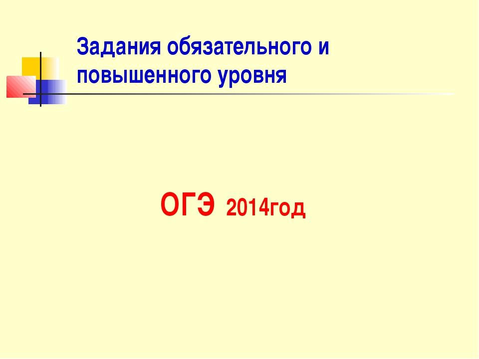 Задания обязательного и повышенного уровня ОГЭ 2014год