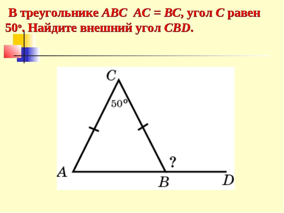В треугольнике ABC AC = BC, угол C равен 50o. Найдите внешний угол CBD.