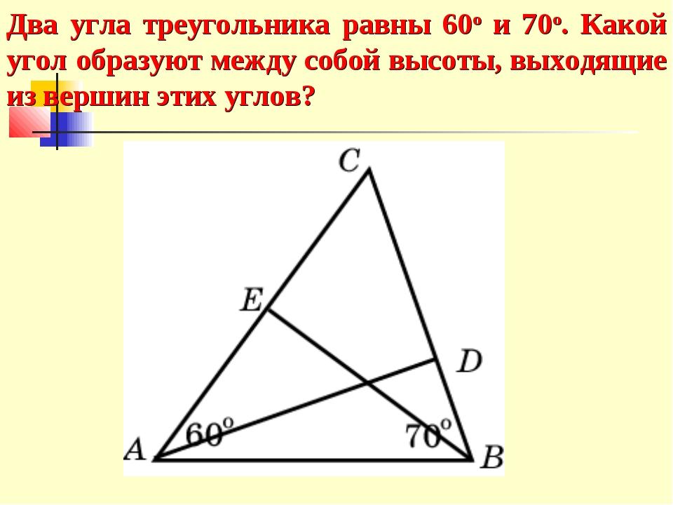 Два угла треугольника равны 60о и 70о. Какой угол образуют между собой высоты...