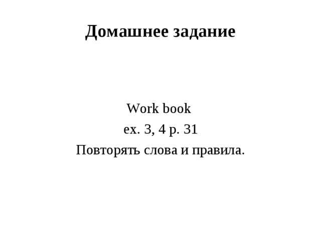 Домашнее задание Work book ex. 3, 4 p. 31 Повторять слова и правила.