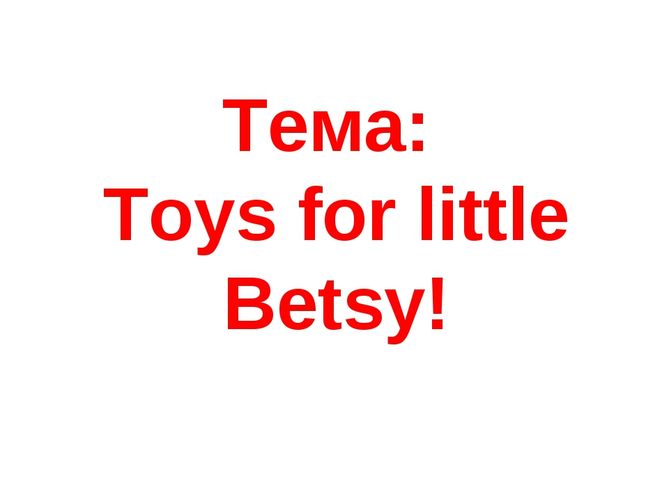 Тема: Toys for little Betsy!