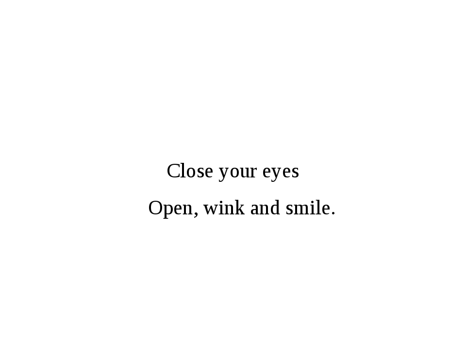 Close your eyes Open, wink and smile.